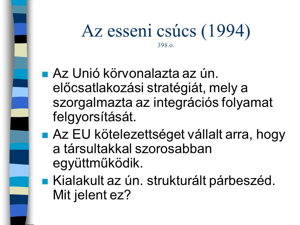 Az esseni csúcs (1994) 398.o. Az Unió körvonalazta az ún. előcsatlakozási stratégiát, mely a szorgalmazta az integrációs folyamat felgyorsítását.