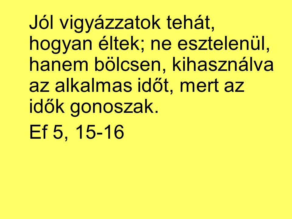 Jól vigyázzatok tehát, hogyan éltek; ne esztelenül, hanem bölcsen, kihasználva az alkalmas időt, mert az idők gonoszak.