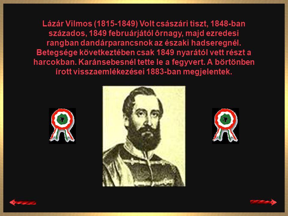 Lázár Vilmos (1815-1849) Volt császári tiszt, 1848-ban százados, 1849 februárjától ôrnagy, majd ezredesi rangban dandárparancsnok az északi hadseregnél.
