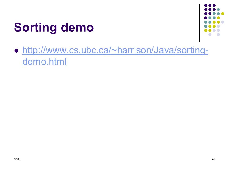 Sorting demo http://www.cs.ubc.ca/~harrison/Java/sorting-demo.html AAO