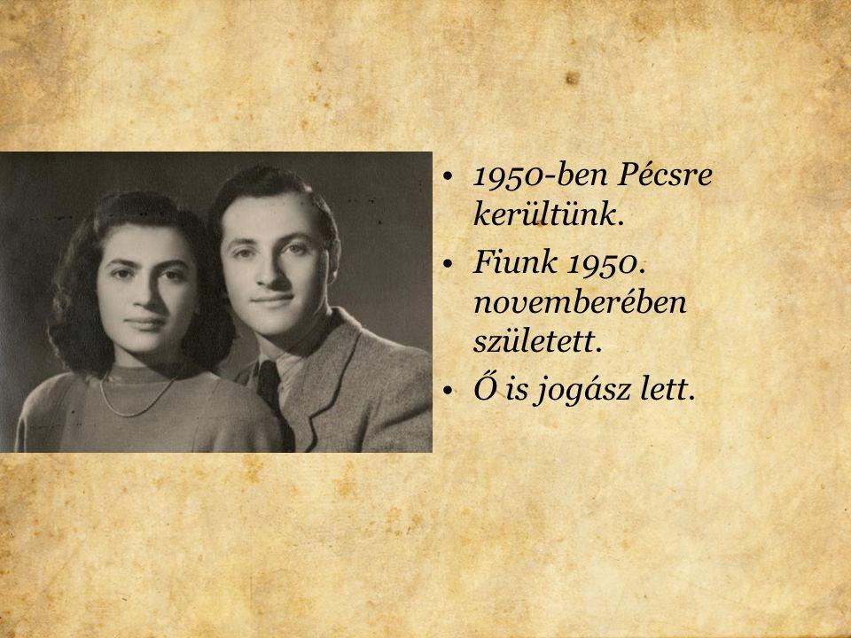 1950-ben Pécsre kerültünk. Fiunk 1950. novemberében született. Ő is jogász lett.