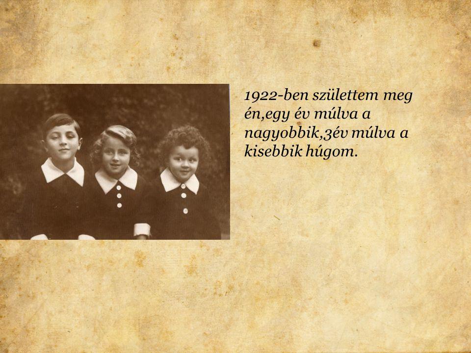1922-ben születtem meg én,egy év múlva a nagyobbik,3év múlva a kisebbik húgom.