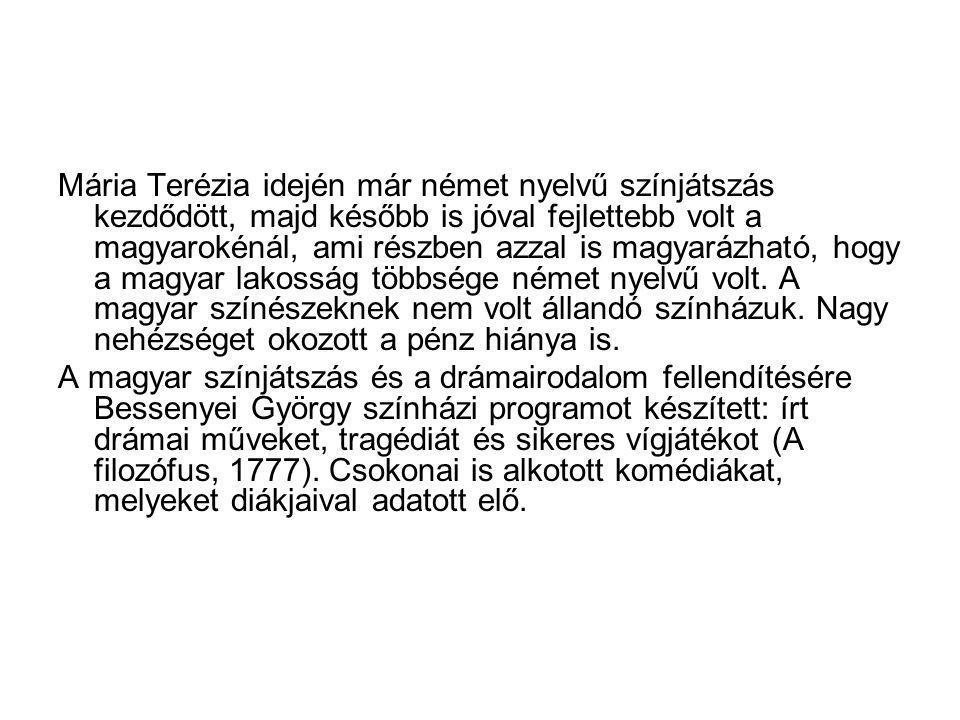 Mária Terézia idején már német nyelvű színjátszás kezdődött, majd később is jóval fejlettebb volt a magyarokénál, ami részben azzal is magyarázható, hogy a magyar lakosság többsége német nyelvű volt. A magyar színészeknek nem volt állandó színházuk. Nagy nehézséget okozott a pénz hiánya is.