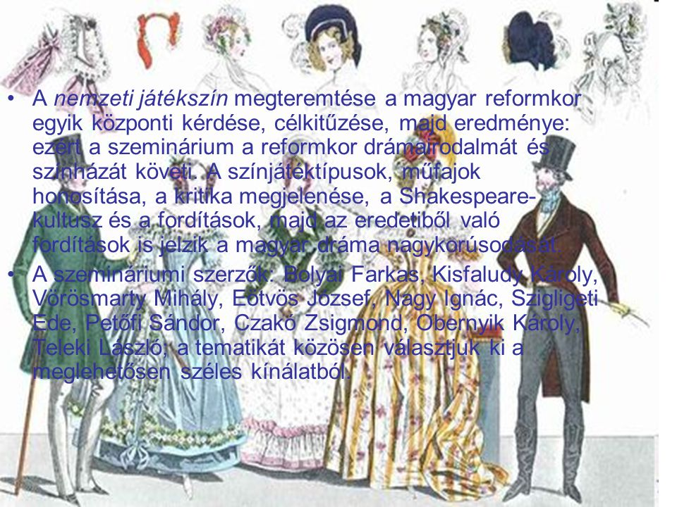 A nemzeti játékszín megteremtése a magyar reformkor egyik központi kérdése, célkitűzése, majd eredménye: ezért a szeminárium a reformkor drámairodalmát és színházát követi. A színjátéktípusok, műfajok honosítása, a kritika megjelenése, a Shakespeare-kultusz és a fordítások, majd az eredetiből való fordítások is jelzik a magyar dráma nagykorúsodását.