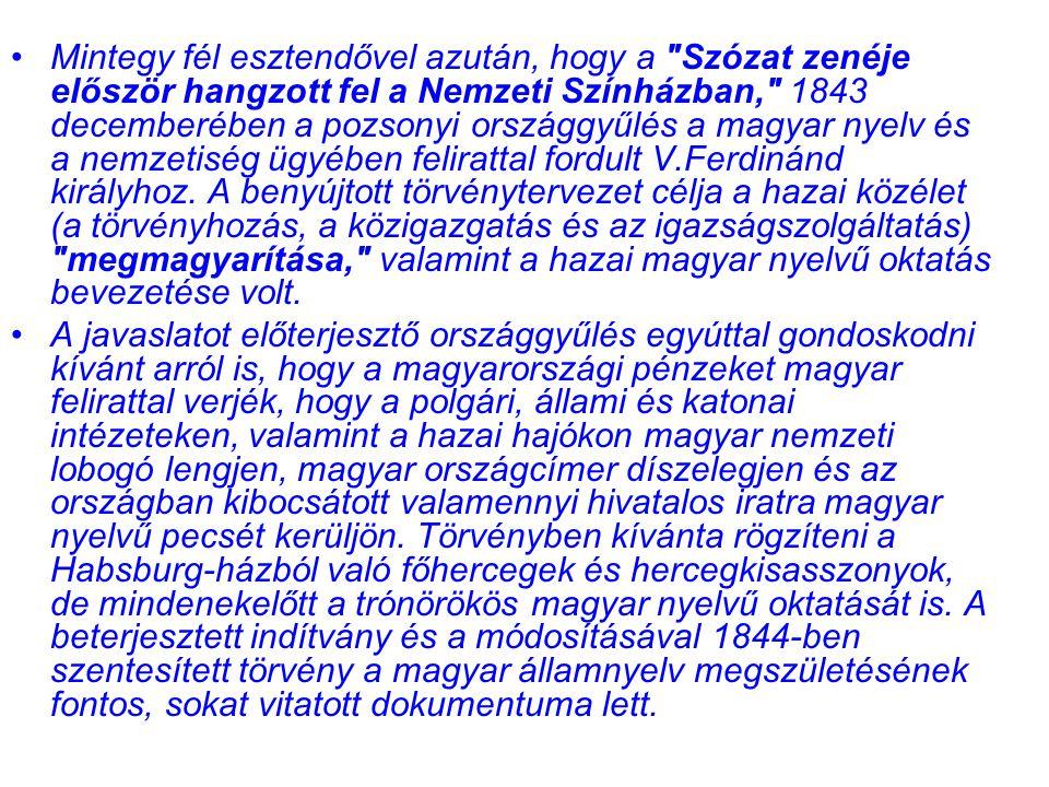 Mintegy fél esztendővel azután, hogy a Szózat zenéje először hangzott fel a Nemzeti Színházban, 1843 decemberében a pozsonyi országgyűlés a magyar nyelv és a nemzetiség ügyében felirattal fordult V.Ferdinánd királyhoz. A benyújtott törvénytervezet célja a hazai közélet (a törvényhozás, a közigazgatás és az igazságszolgáltatás) megmagyarítása, valamint a hazai magyar nyelvű oktatás bevezetése volt.