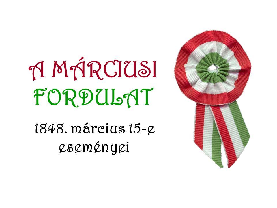 A MÁRCIUSI FORDULAT 1848. március 15-e eseményei