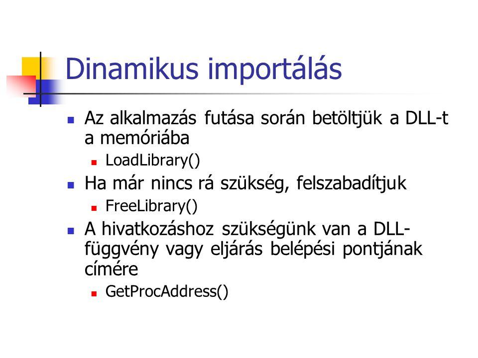 Dinamikus importálás Az alkalmazás futása során betöltjük a DLL-t a memóriába. LoadLibrary() Ha már nincs rá szükség, felszabadítjuk.
