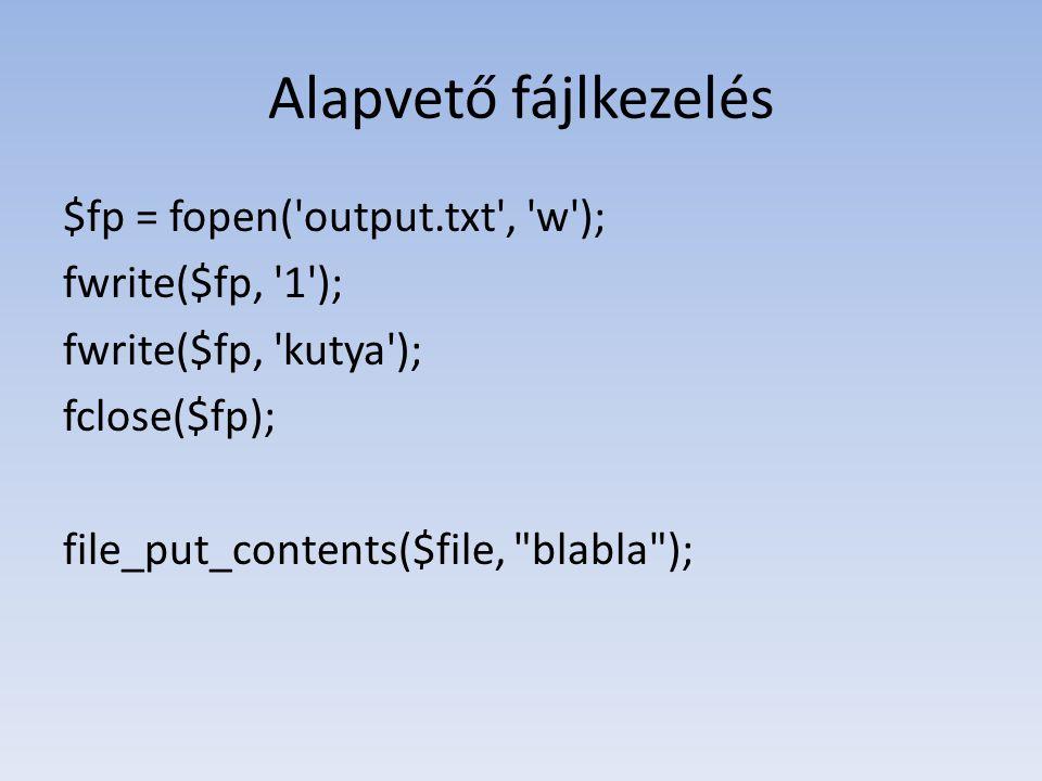 Alapvető fájlkezelés $fp = fopen( output.txt , w ); fwrite($fp, 1 ); fwrite($fp, kutya ); fclose($fp); file_put_contents($file, blabla );