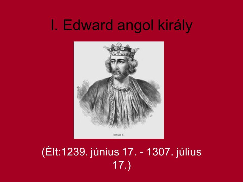 I. Edward angol király (Élt:1239. június 17. - 1307. július 17.)