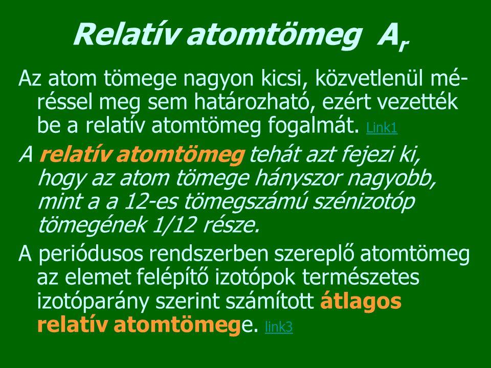 Relatív atomtömeg Ar Az atom tömege nagyon kicsi, közvetlenül mé-réssel meg sem határozható, ezért vezették be a relatív atomtömeg fogalmát. Link1.