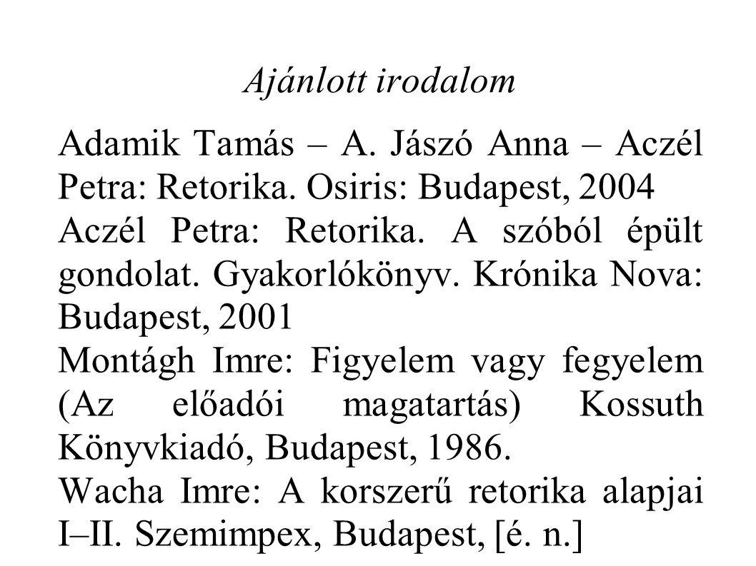 Ajánlott irodalom Adamik Tamás – A. Jászó Anna – Aczél Petra: Retorika. Osiris: Budapest, 2004.