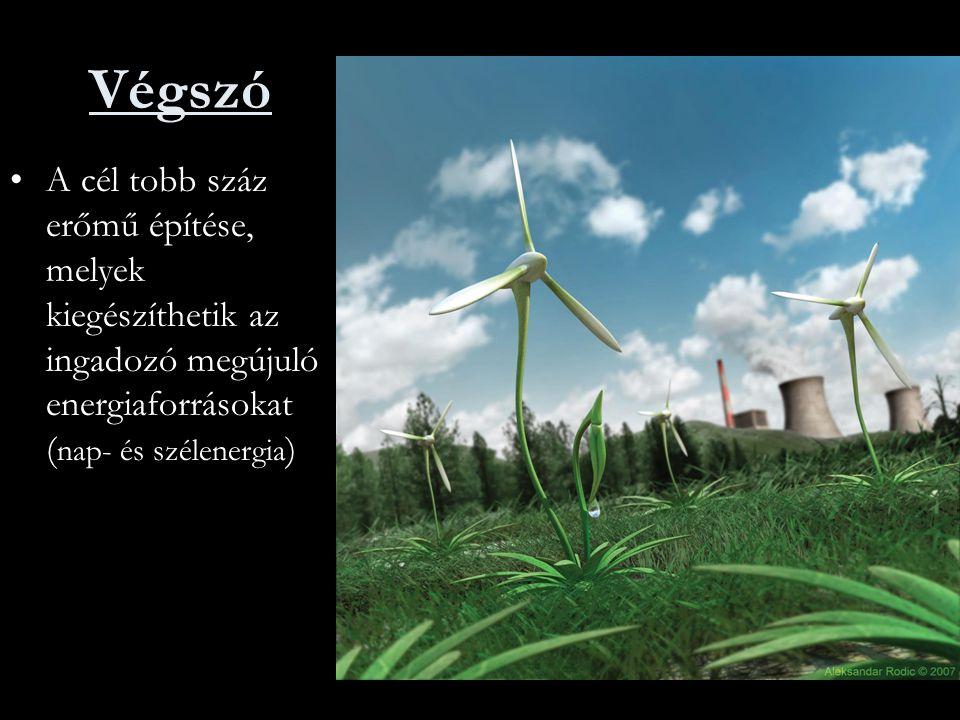 Végszó A cél tobb száz erőmű építése, melyek kiegészíthetik az ingadozó megújuló energiaforrásokat (nap- és szélenergia)