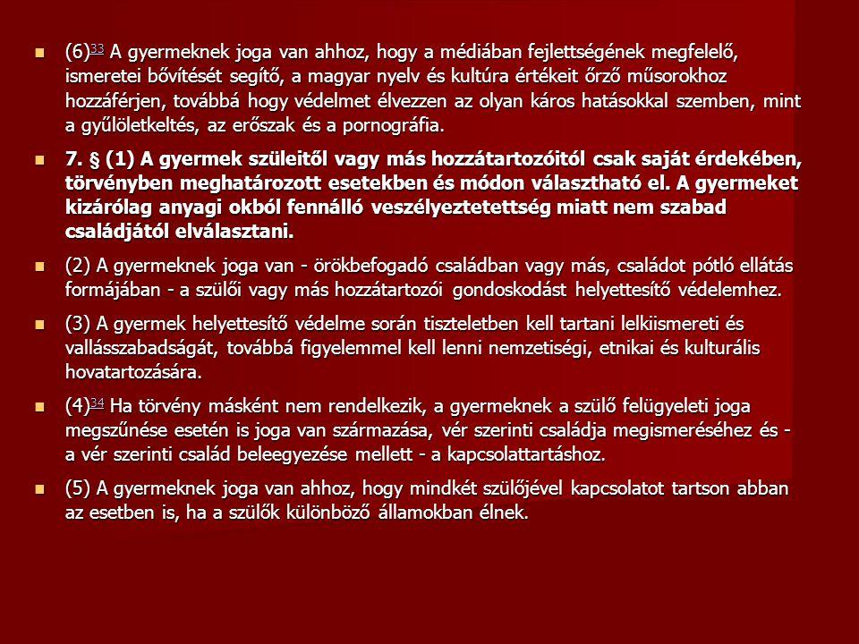 (6)33 A gyermeknek joga van ahhoz, hogy a médiában fejlettségének megfelelő, ismeretei bővítését segítő, a magyar nyelv és kultúra értékeit őrző műsorokhoz hozzáférjen, továbbá hogy védelmet élvezzen az olyan káros hatásokkal szemben, mint a gyűlöletkeltés, az erőszak és a pornográfia.
