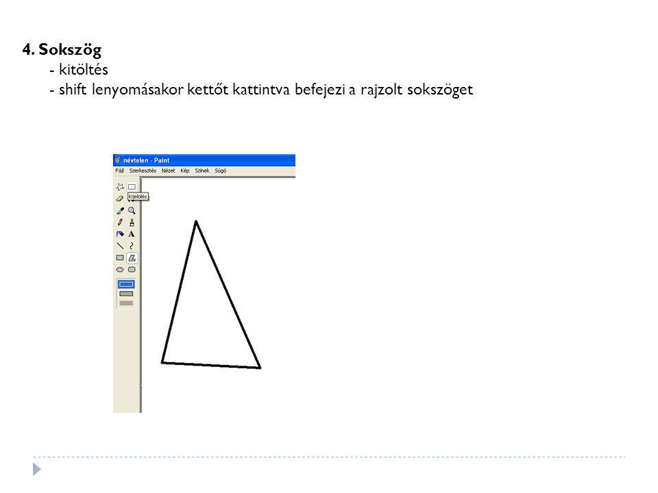 4. Sokszög - kitöltés - shift lenyomásakor kettőt kattintva befejezi a rajzolt sokszöget