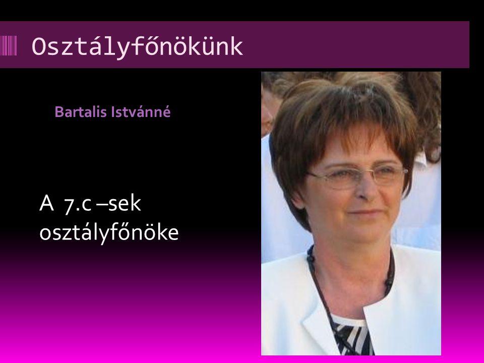 Osztályfőnökünk Bartalis Istvánné A 7.c –sek osztályfőnöke