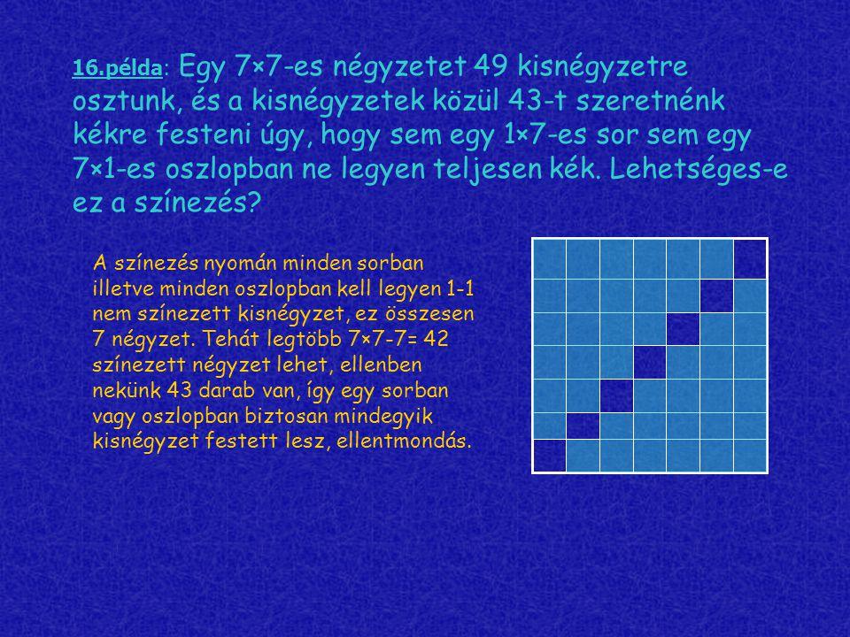 16.példa: Egy 7×7-es négyzetet 49 kisnégyzetre osztunk, és a kisnégyzetek közül 43-t szeretnénk kékre festeni úgy, hogy sem egy 1×7-es sor sem egy 7×1-es oszlopban ne legyen teljesen kék. Lehetséges-e ez a színezés