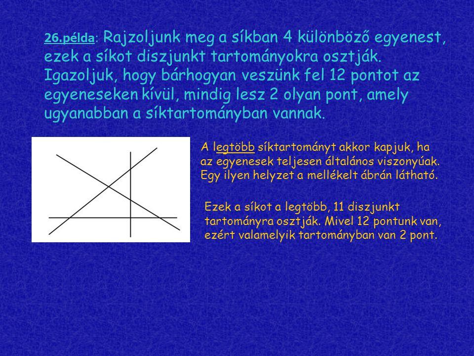 26.példa: Rajzoljunk meg a síkban 4 különböző egyenest, ezek a síkot diszjunkt tartományokra osztják. Igazoljuk, hogy bárhogyan veszünk fel 12 pontot az egyeneseken kívül, mindig lesz 2 olyan pont, amely ugyanabban a síktartományban vannak.