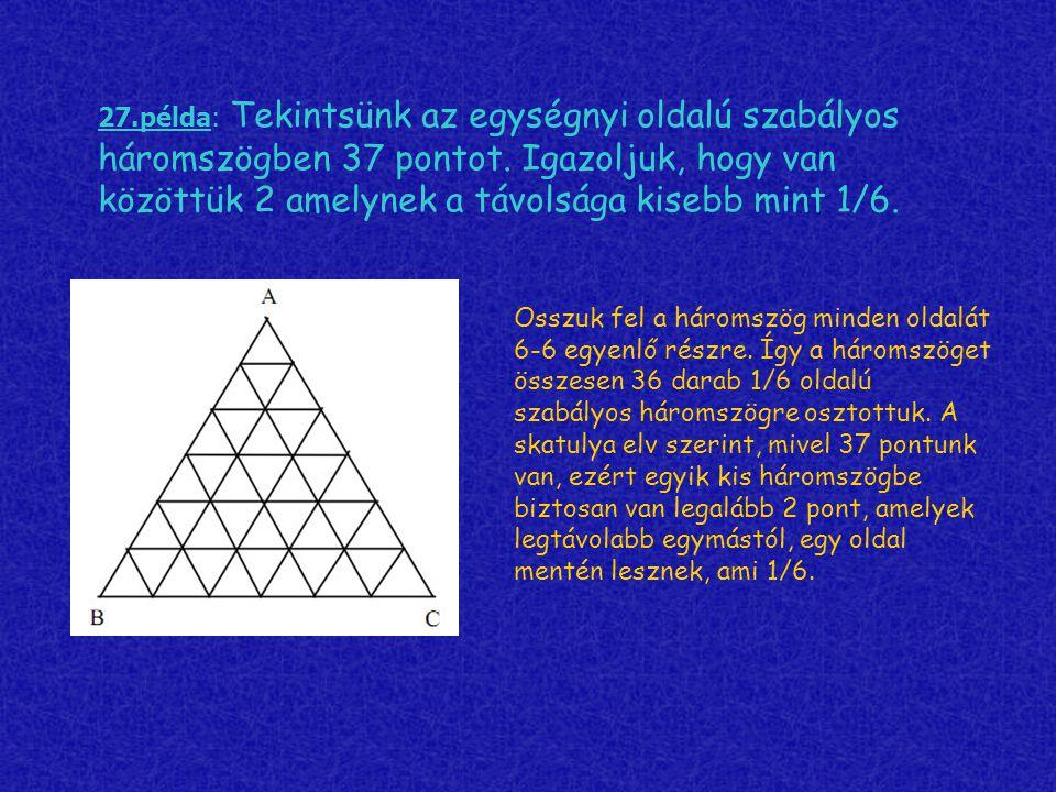 27.példa: Tekintsünk az egységnyi oldalú szabályos háromszögben 37 pontot. Igazoljuk, hogy van közöttük 2 amelynek a távolsága kisebb mint 1/6.