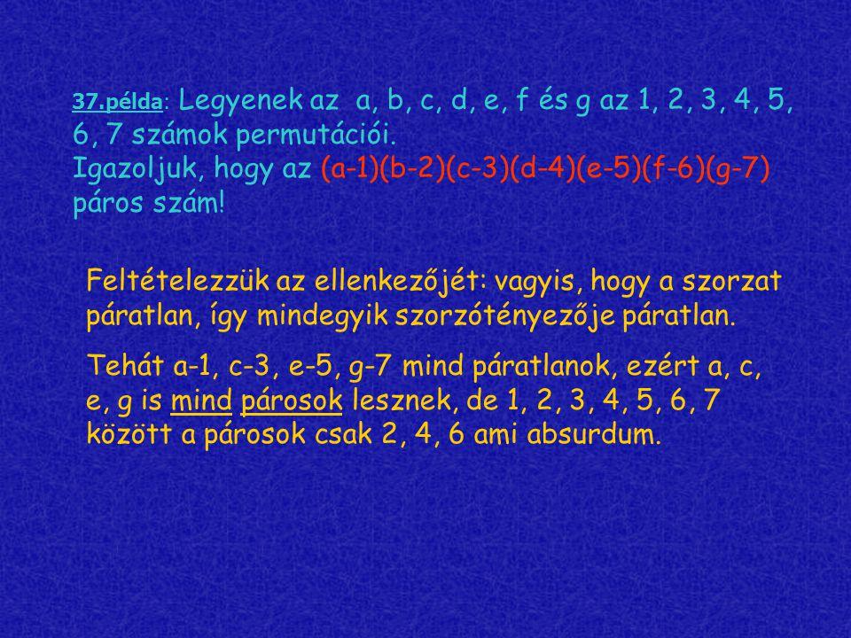 37.példa: Legyenek az a, b, c, d, e, f és g az 1, 2, 3, 4, 5, 6, 7 számok permutációi. Igazoljuk, hogy az (a-1)(b-2)(c-3)(d-4)(e-5)(f-6)(g-7) páros szám!
