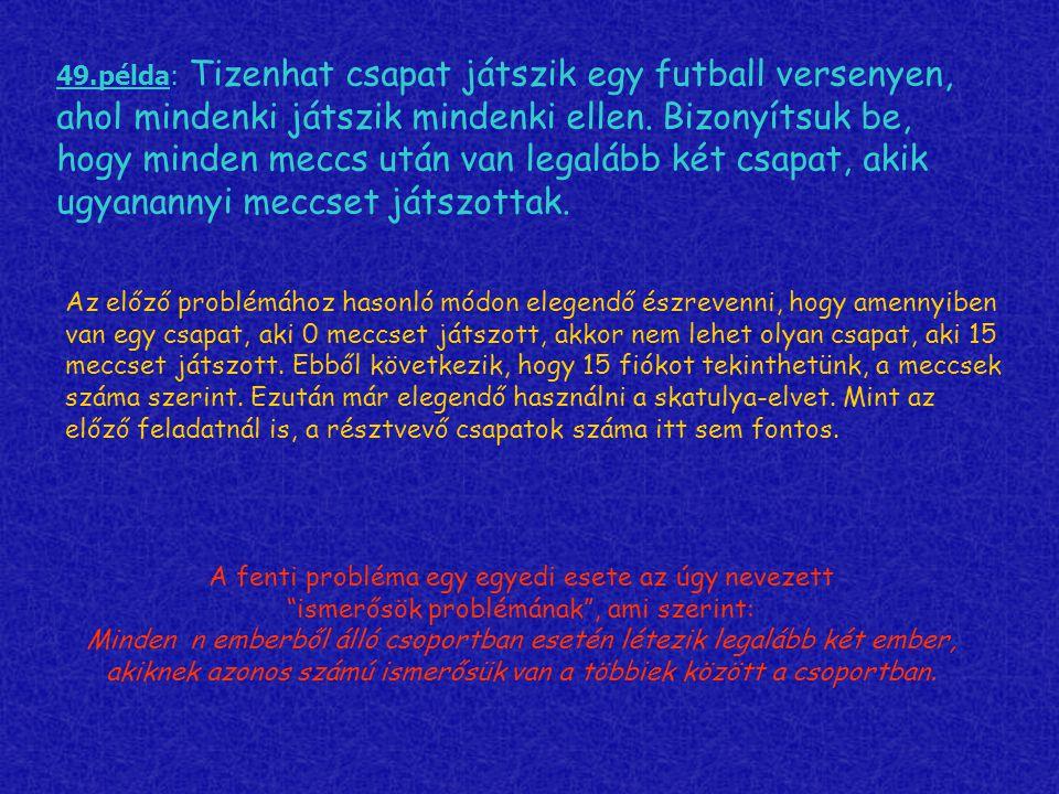 49.példa: Tizenhat csapat játszik egy futball versenyen, ahol mindenki játszik mindenki ellen. Bizonyítsuk be, hogy minden meccs után van legalább két csapat, akik ugyanannyi meccset játszottak.