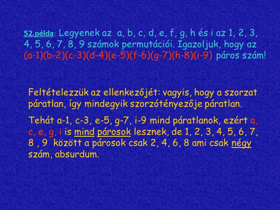52.példa: Legyenek az a, b, c, d, e, f, g, h és i az 1, 2, 3, 4, 5, 6, 7, 8, 9 számok permutációi. Igazoljuk, hogy az (a-1)(b-2)(c-3)(d-4)(e-5)(f-6)(g-7)(h-8)(i-9) páros szám!