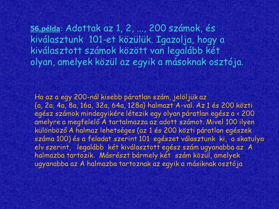 56.példa: Adottak az 1, 2, ..., 200 számok, és kiválasztunk 101-et közülük. Igazolja, hogy a kiválasztott számok között van legalább két olyan, amelyek közül az egyik a másoknak osztója.