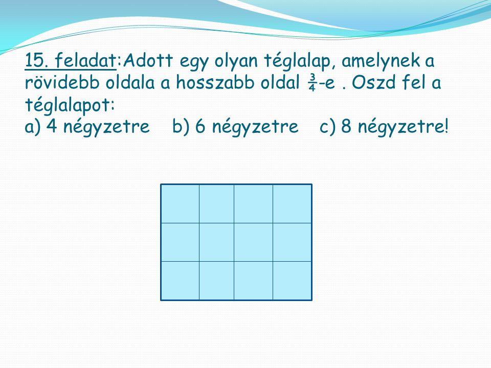 15. feladat:Adott egy olyan téglalap, amelynek a rövidebb oldala a hosszabb oldal ¾-e .
