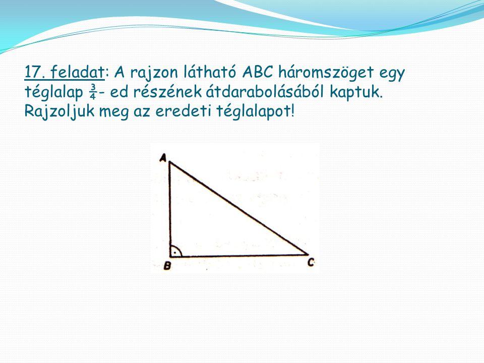 17. feladat: A rajzon látható ABC háromszöget egy téglalap ¾- ed részének átdarabolásából kaptuk.