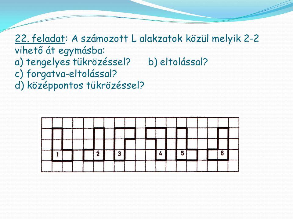 22. feladat: A számozott L alakzatok közül melyik 2-2 vihető át egymásba: a) tengelyes tükrözéssel.