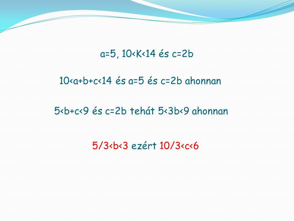 10<a+b+c<14 és a=5 és c=2b ahonnan