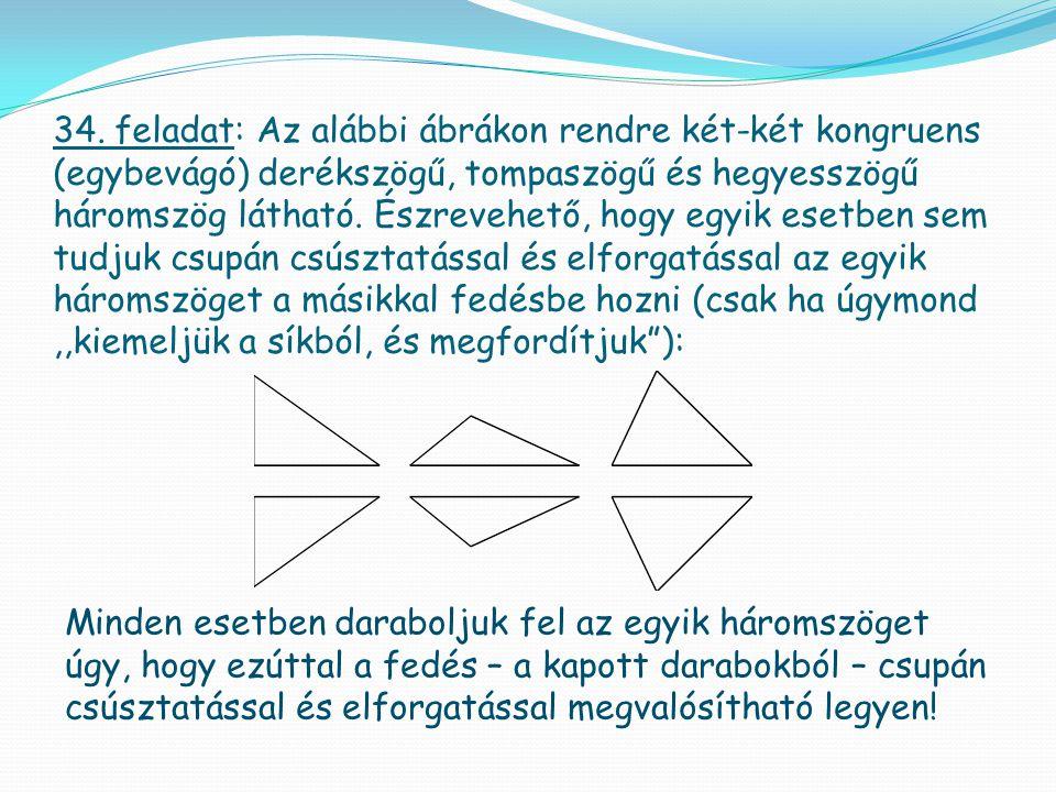 34. feladat: Az alábbi ábrákon rendre két-két kongruens (egybevágó) derékszögű, tompaszögű és hegyesszögű háromszög látható. Észrevehető, hogy egyik esetben sem tudjuk csupán csúsztatással és elforgatással az egyik háromszöget a másikkal fedésbe hozni (csak ha úgymond ,,kiemeljük a síkból, és megfordítjuk ):