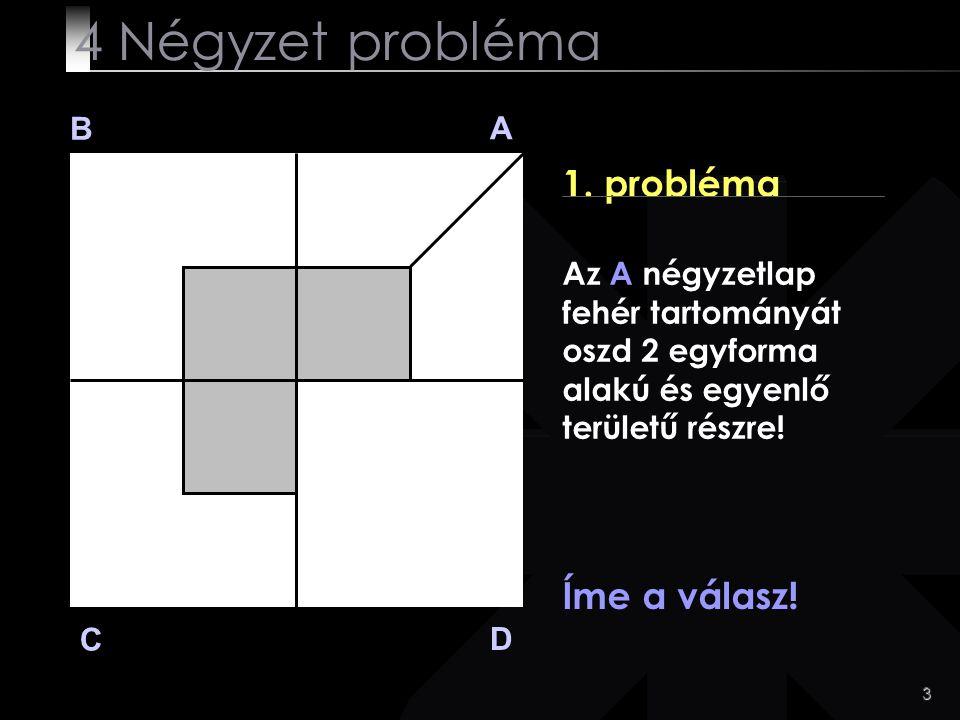 4 Négyzet probléma 1. probléma Íme a válasz! B A