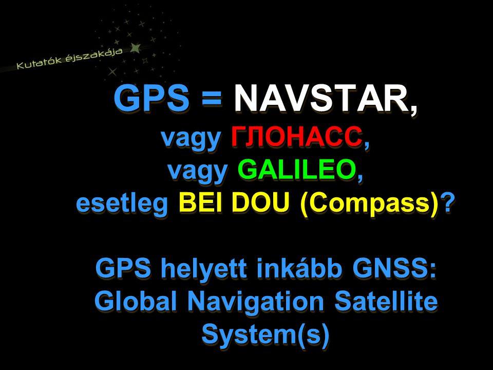 GPS = NAVSTAR, vagy ГЛОНАСС, vagy GALILEO, esetleg BEI DOU (Compass)