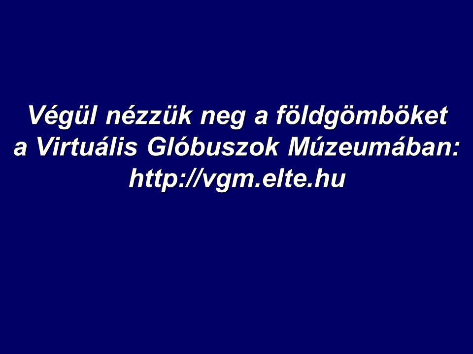 Végül nézzük neg a földgömböket a Virtuális Glóbuszok Múzeumában: http://vgm.elte.hu