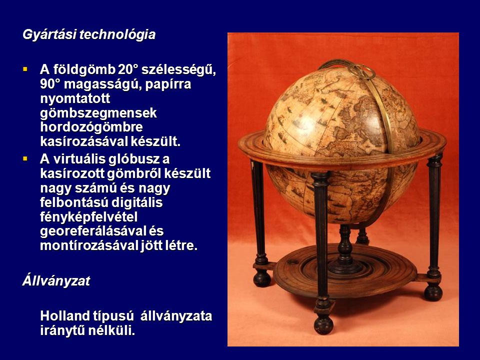 Gyártási technológia A földgömb 20° szélességű, 90° magasságú, papírra nyomtatott gömbszegmensek hordozógömbre kasírozásával készült.