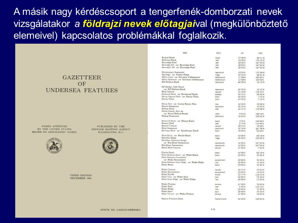 A másik nagy kérdéscsoport a tengerfenék-domborzati nevek vizsgálatakor a földrajzi nevek előtagjaival (megkülönböztető elemeivel) kapcsolatos problémákkal foglalkozik.