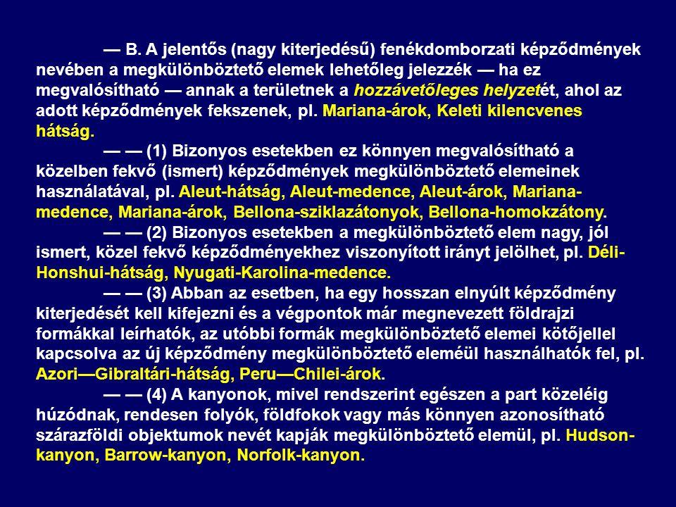 — B. A jelentős (nagy kiterjedésű) fenékdomborzati képződmények nevében a megkülönböztető elemek lehetőleg jelezzék — ha ez megvalósítható — annak a területnek a hozzávetőleges helyzetét, ahol az adott képződmények fekszenek, pl. Mariana-árok, Keleti kilencvenes hátság.