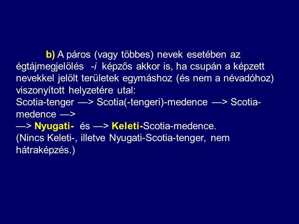 b) A páros (vagy többes) nevek esetében az égtájmegjelölés -i képzős akkor is, ha csupán a képzett nevekkel jelölt területek egymáshoz (és nem a névadóhoz) viszonyított helyzetére utal: