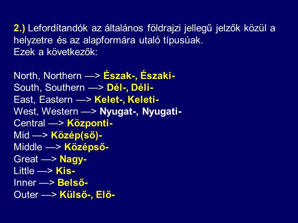 2.) Lefordítandók az általános földrajzi jellegű jelzők közül a helyzetre és az alapformára utaló típusúak.