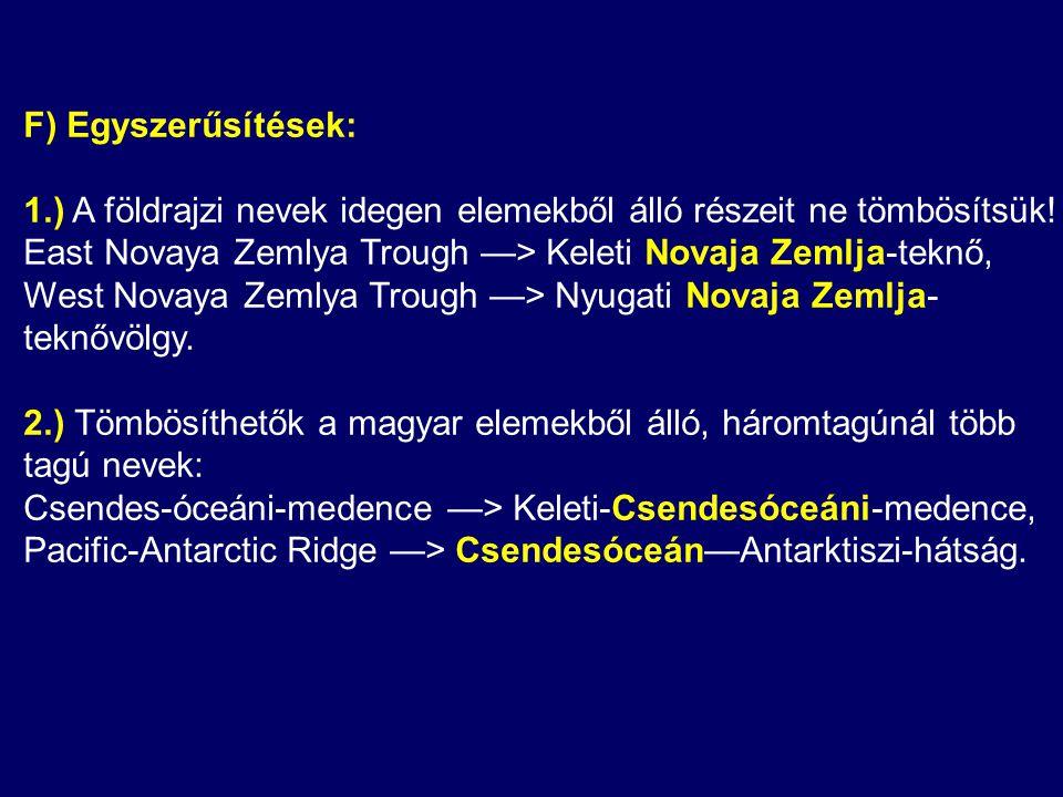 F) Egyszerűsítések: 1.) A földrajzi nevek idegen elemekből álló részeit ne tömbösítsük! East Novaya Zemlya Trough —> Keleti Novaja Zemlja-teknő,