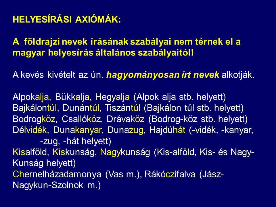 HELYESÍRÁSI AXIÓMÁK: A földrajzi nevek írásának szabályai nem térnek el a magyar helyesírás általános szabályaitól!