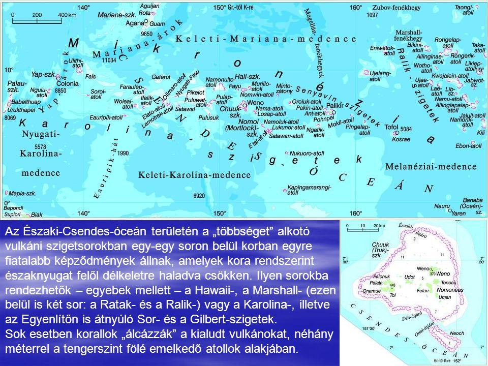 """Az Északi-Csendes-óceán területén a """"többséget alkotó vulkáni szigetsorokban egy-egy soron belül korban egyre fiatalabb képződmények állnak, amelyek kora rendszerint északnyugat felől délkeletre haladva csökken. Ilyen sorokba rendezhetők – egyebek mellett – a Hawaii-, a Marshall- (ezen belül is két sor: a Ratak- és a Ralik-) vagy a Karolina-, illetve az Egyenlítőn is átnyúló Sor- és a Gilbert-szigetek."""
