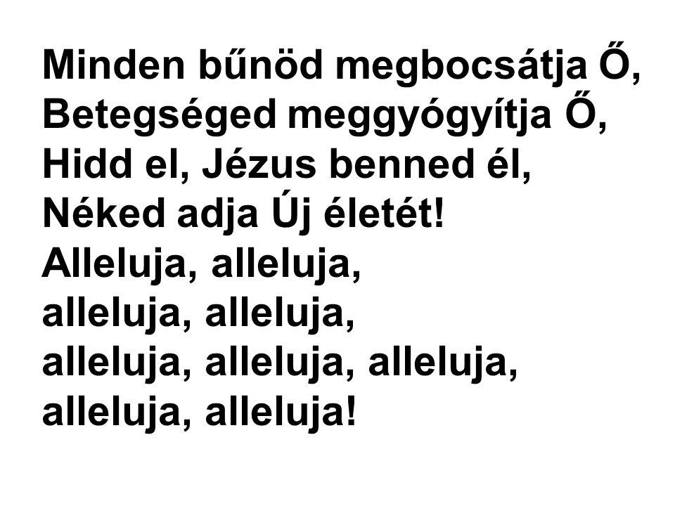 Minden bűnöd megbocsátja Ő, Betegséged meggyógyítja Ő, Hidd el, Jézus benned él, Néked adja Új életét!