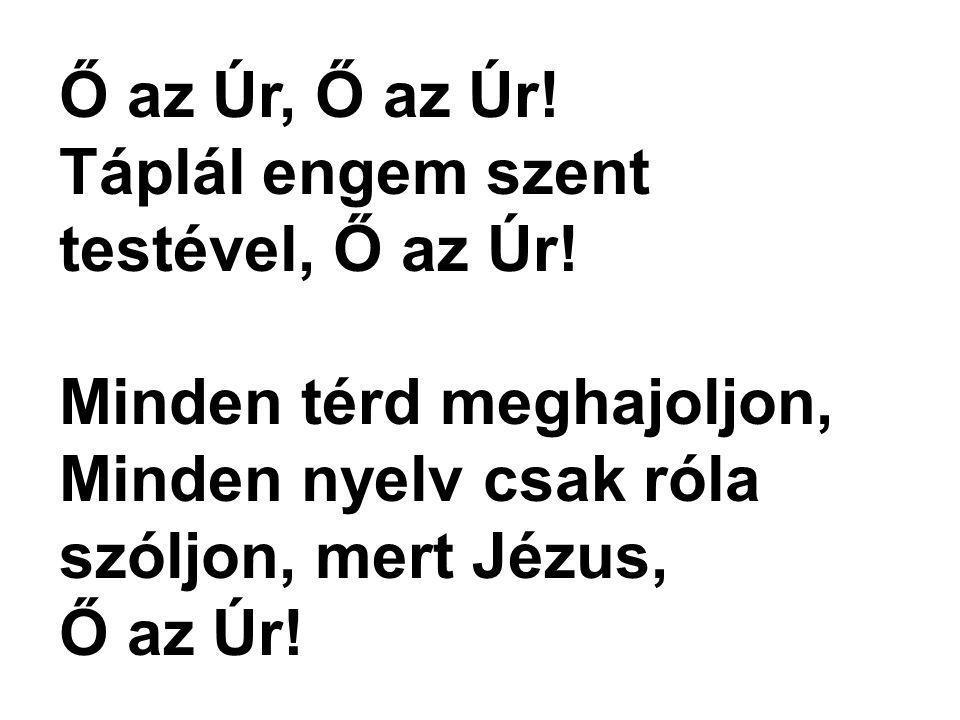 Ő az Úr, Ő az Úr! Táplál engem szent testével, Ő az Úr! Minden térd meghajoljon, Minden nyelv csak róla szóljon, mert Jézus,