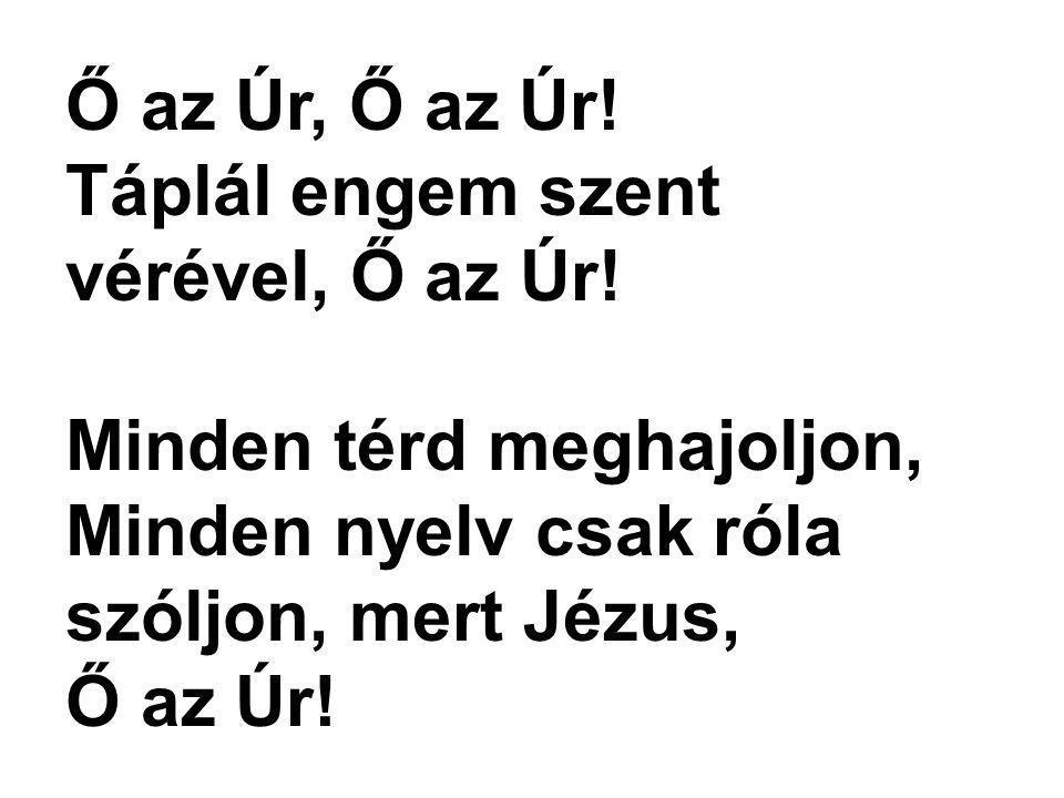 Ő az Úr, Ő az Úr! Táplál engem szent vérével, Ő az Úr! Minden térd meghajoljon, Minden nyelv csak róla szóljon, mert Jézus,