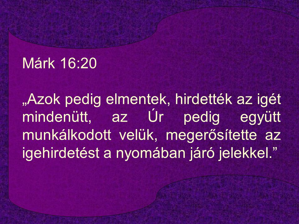 """Márk 16:20 """"Azok pedig elmentek, hirdették az igét mindenütt, az Úr pedig együtt munkálkodott velük, megerősítette az igehirdetést a nyomában járó jelekkel."""