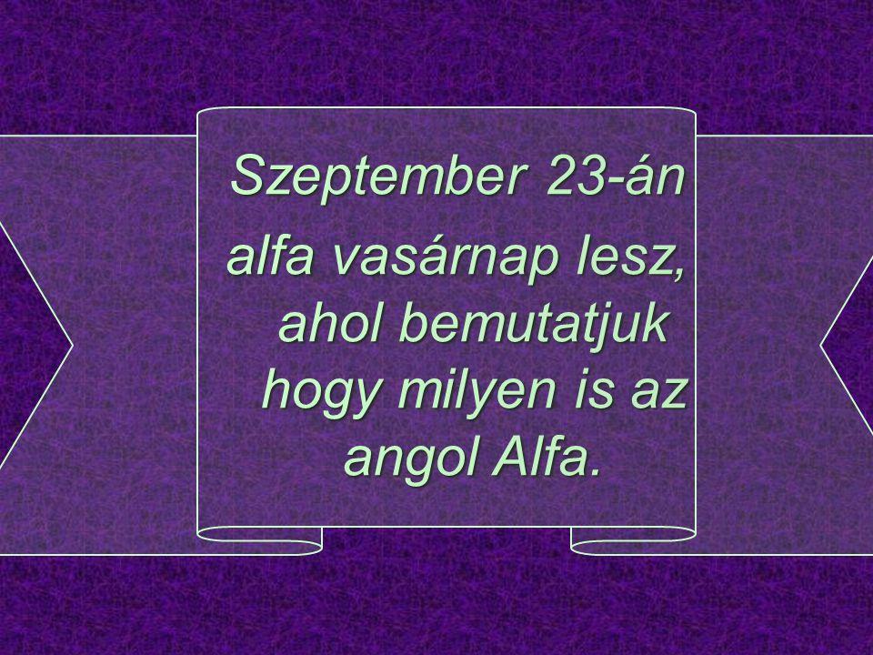 alfa vasárnap lesz, ahol bemutatjuk hogy milyen is az angol Alfa.