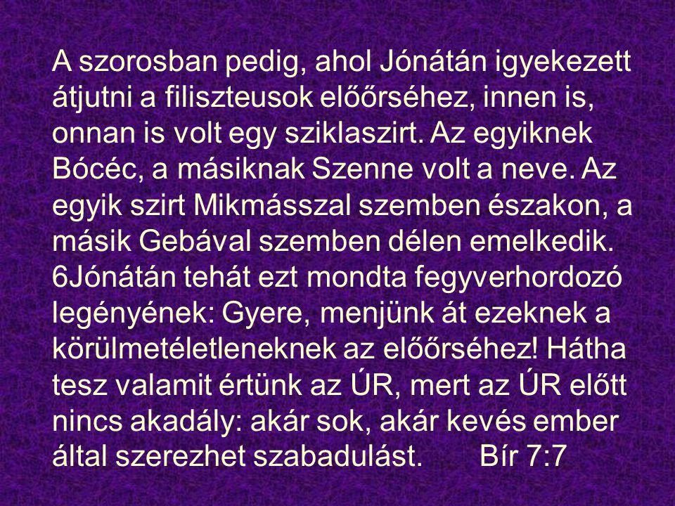 A szorosban pedig, ahol Jónátán igyekezett átjutni a filiszteusok előőrséhez, innen is, onnan is volt egy sziklaszirt.