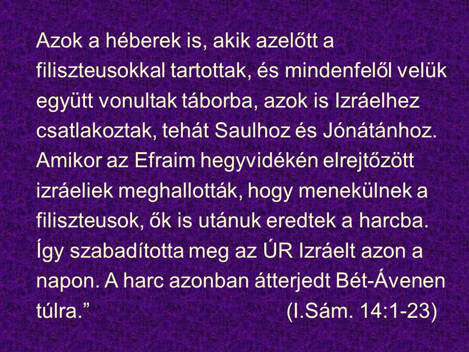 Azok a héberek is, akik azelőtt a filiszteusokkal tartottak, és mindenfelől velük együtt vonultak táborba, azok is Izráelhez csatlakoztak, tehát Saulhoz és Jónátánhoz.