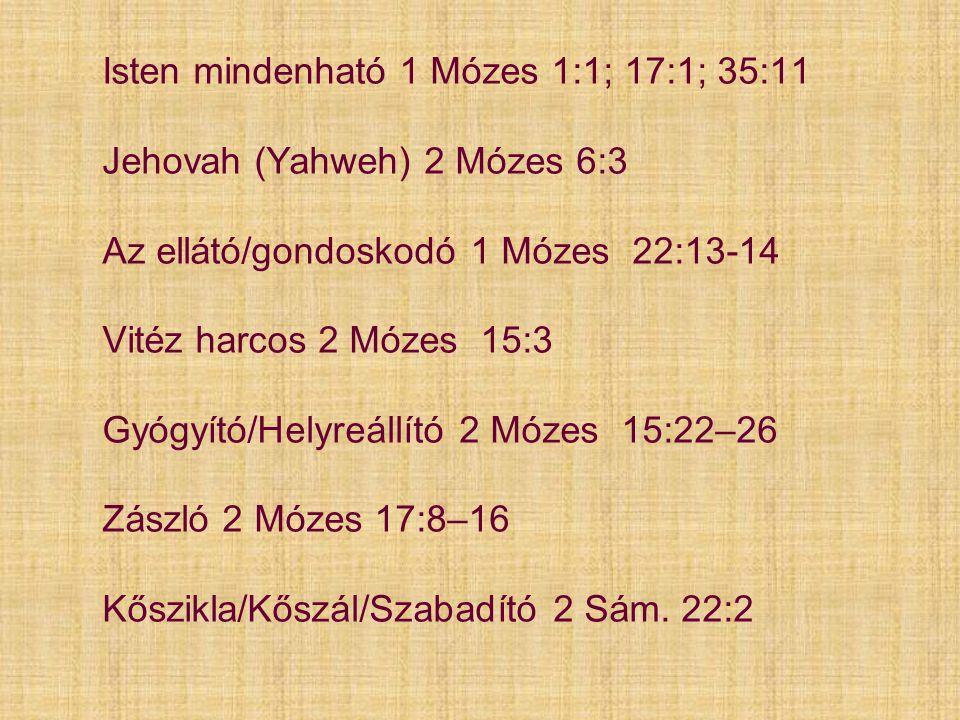 Isten mindenható 1 Mózes 1:1; 17:1; 35:11 Jehovah (Yahweh) 2 Mózes 6:3 Az ellátó/gondoskodó 1 Mózes 22:13-14 Vitéz harcos 2 Mózes 15:3 Gyógyító/Helyreállító 2 Mózes 15:22–26 Zászló 2 Mózes 17:8–16 Kőszikla/Kőszál/Szabadító 2 Sám.